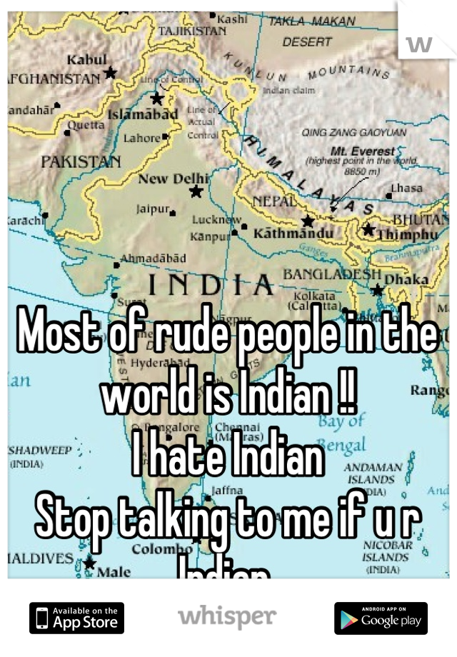 Most of rude people in the world is Indian !! I hate Indian  Stop talking to me if u r Indian