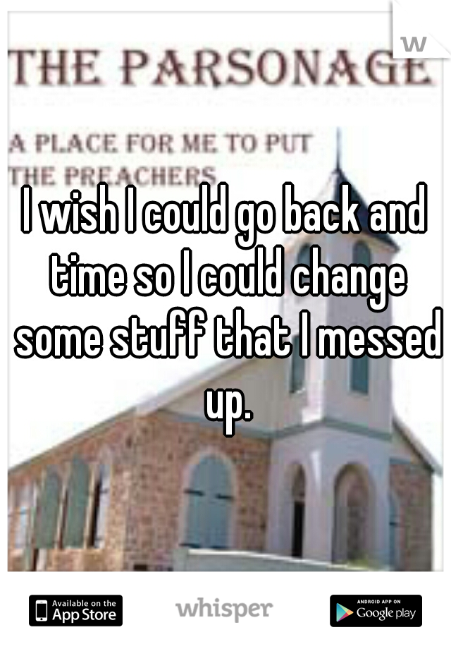 I wish I could go back and time so I could change some stuff that I messed up.