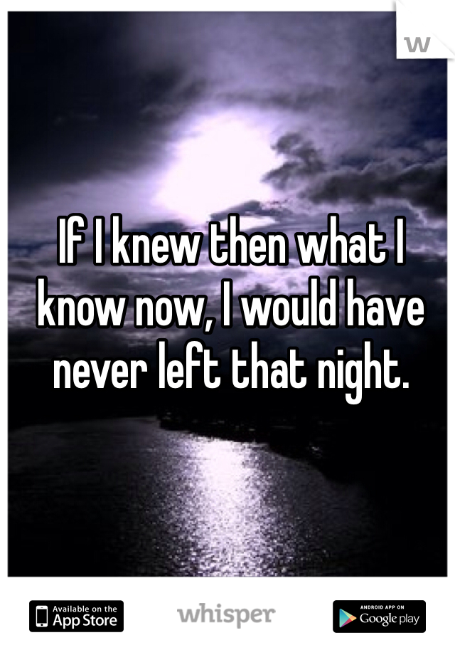 If I knew then what I know now, I would have never left that night.
