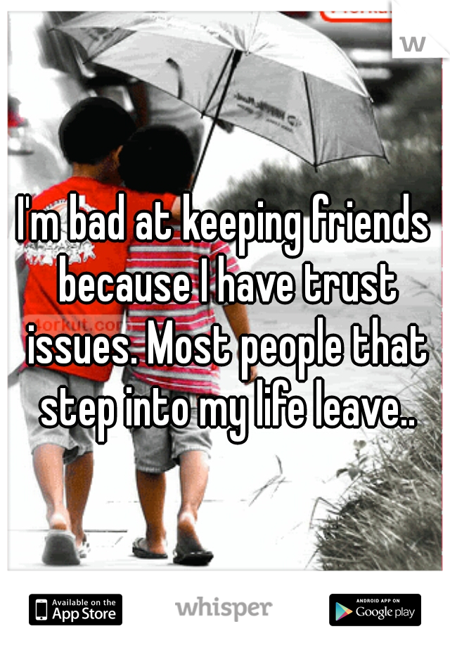 I'm bad at keeping friends because I have trust issues. Most people that step into my life leave..