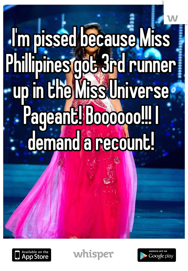 I'm pissed because Miss Phillipines got 3rd runner up in the Miss Universe Pageant! Boooooo!!! I demand a recount!