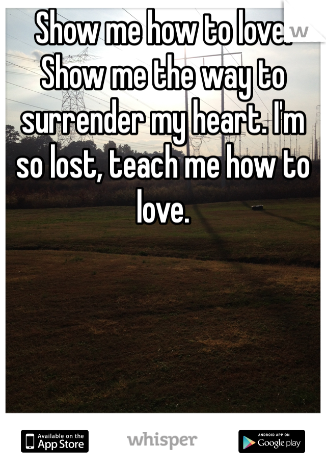 Show me how to love. Show me the way to surrender my heart. I'm so lost, teach me how to love.