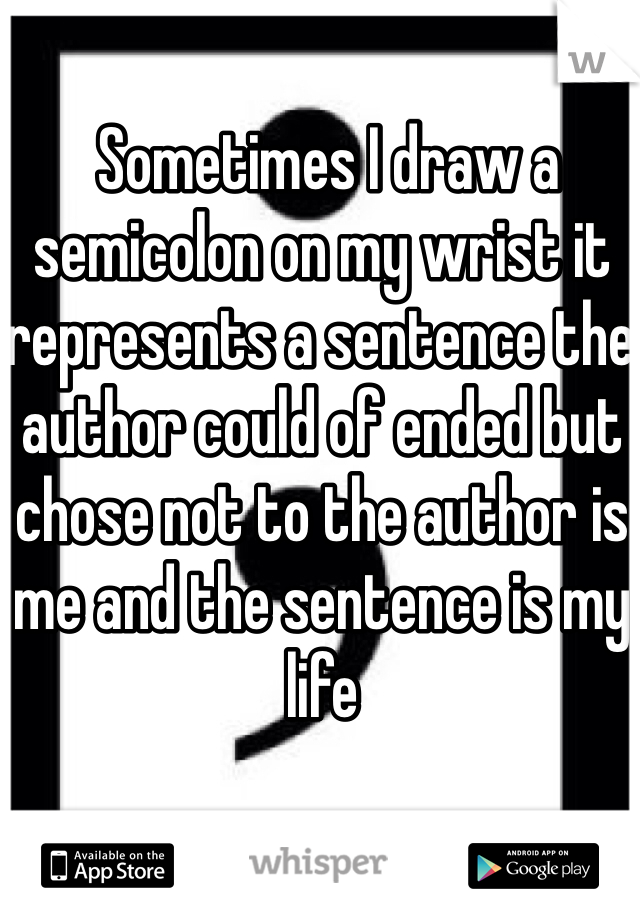 Sometimes I draw a semicolon on my wrist it represents a sentence the author could of ended but chose not to the author is me and the sentence is my life