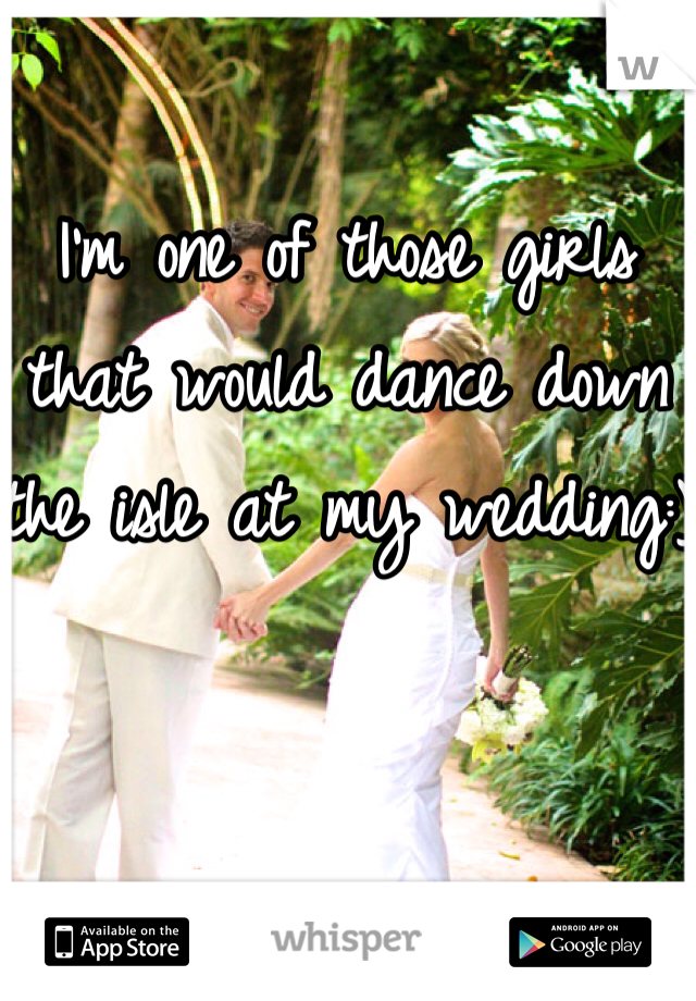 I'm one of those girls that would dance down the isle at my wedding:)