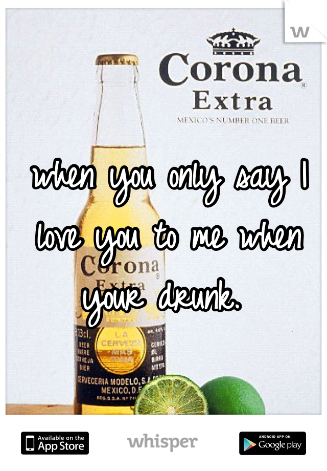 when you only say I love you to me when your drunk.