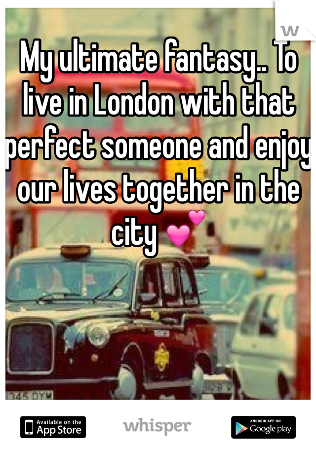 My ultimate fantasy.. To live in London with that perfect someone and enjoy our lives together in the city 💕
