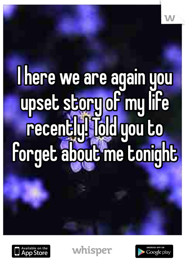 I here we are again you upset story of my life recently! Told you to forget about me tonight