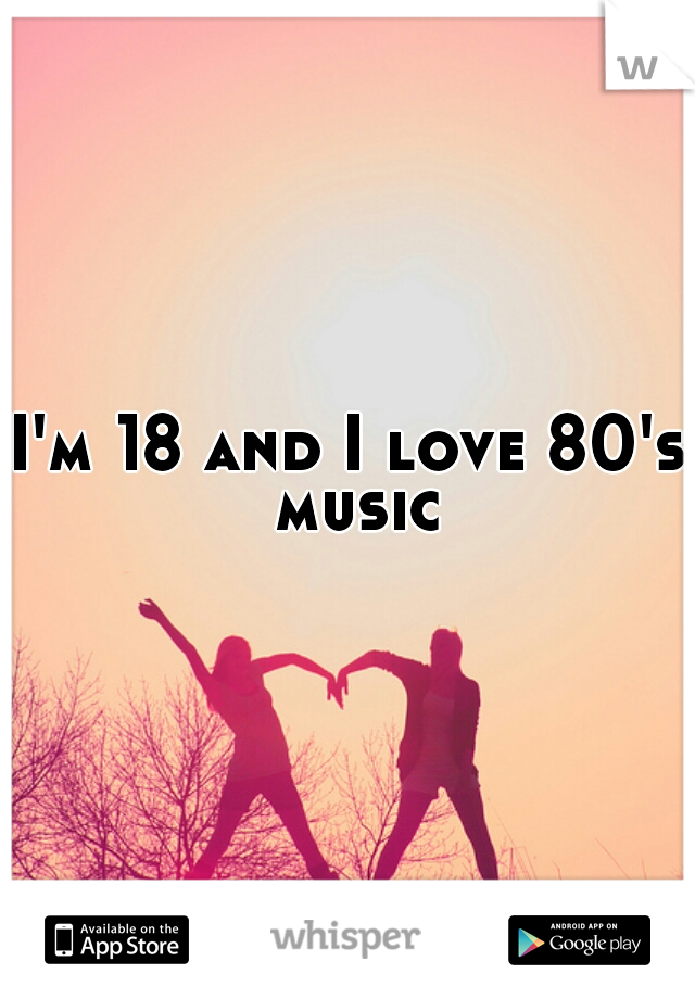 I'm 18 and I love 80's music