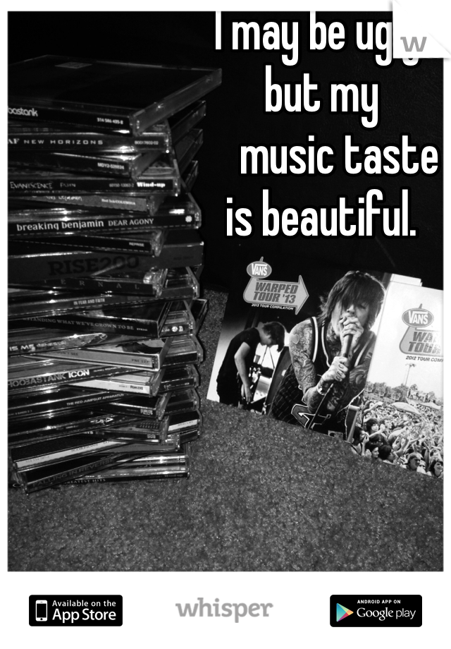I may be ugly,  but my      music taste  is beautiful.