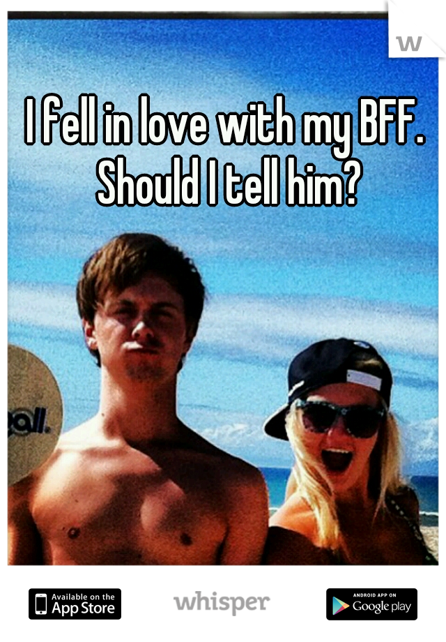 I fell in love with my BFF. Should I tell him?