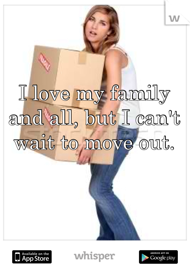 I love my family and all, but I can't wait to move out.
