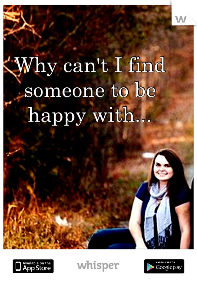 Why can't I find someone to be happy with...