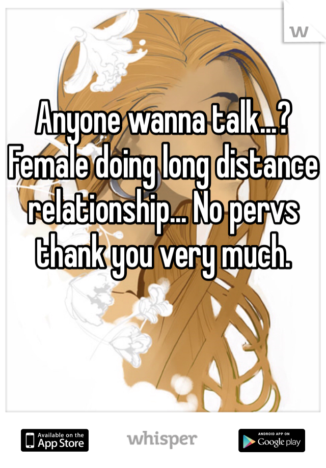 Anyone wanna talk...? Female doing long distance relationship... No pervs thank you very much.