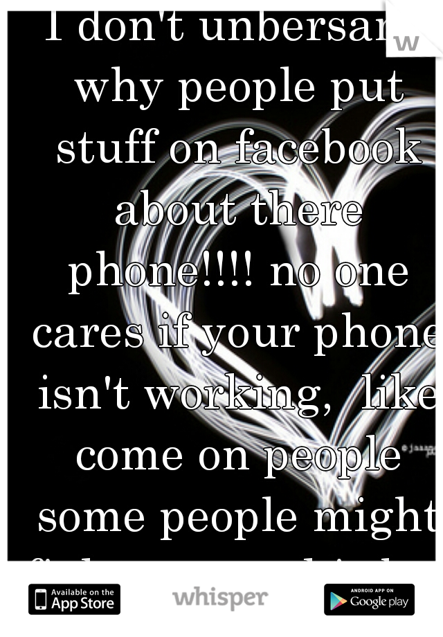 I don't unbersant why people put stuff on facebook about there phone!!!! no one cares if your phone isn't working,  like come on people some people might fight me on this but the truth is no one cares