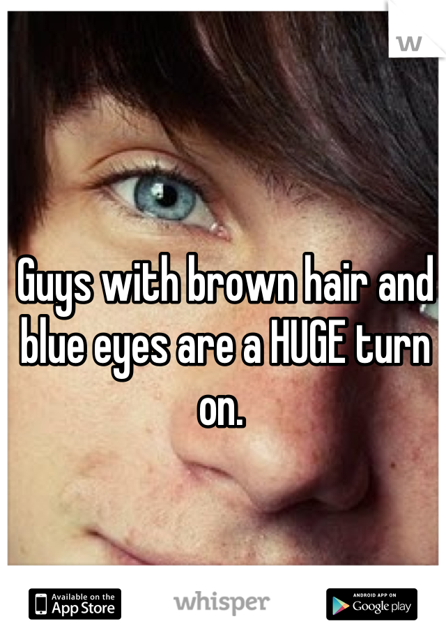 Guys with brown hair and blue eyes are a HUGE turn on.