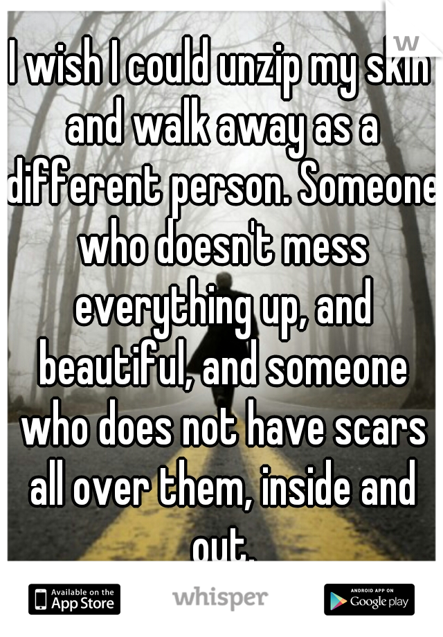 I wish I could unzip my skin and walk away as a different person. Someone who doesn't mess everything up, and beautiful, and someone who does not have scars all over them, inside and out.