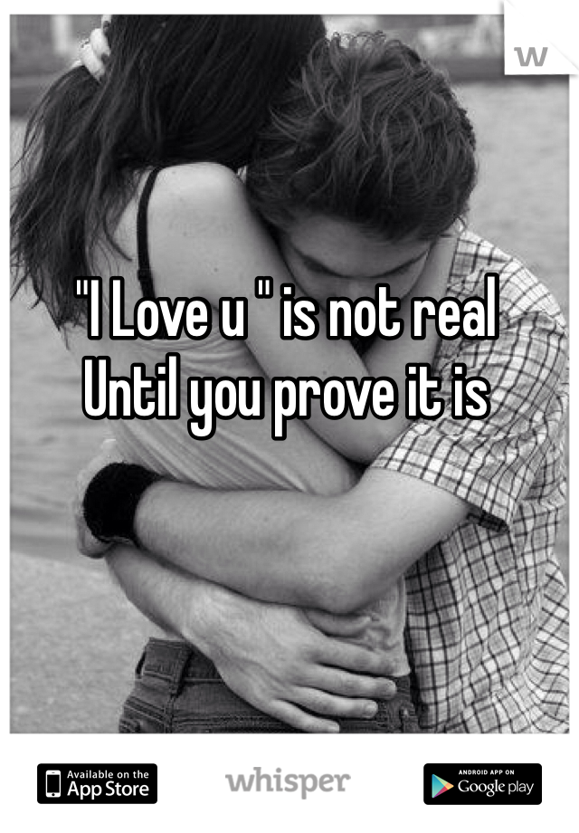 """I Love u "" is not real  Until you prove it is"
