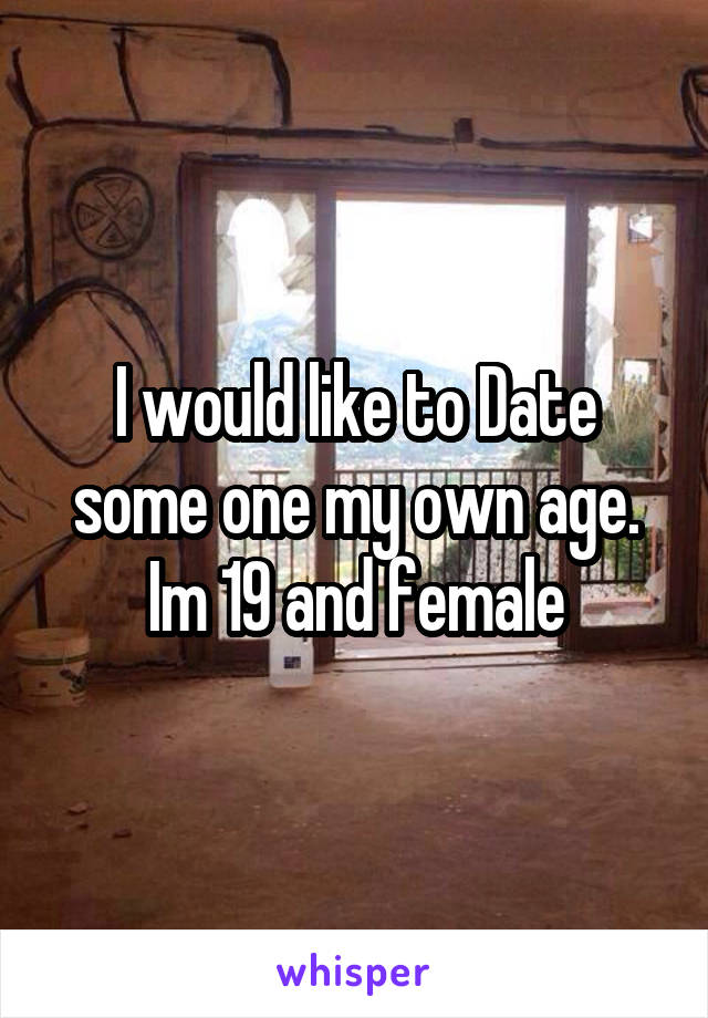 I would like to Date some one my own age. Im 19 and female