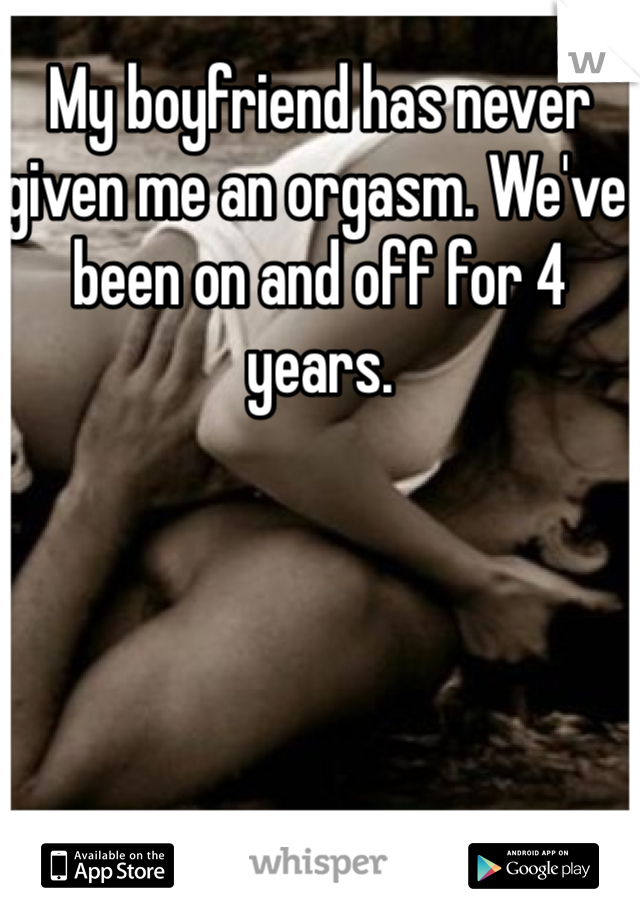 My boyfriend has never given me an orgasm. We've been on and off for 4 years.