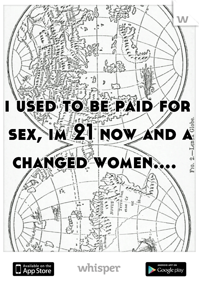 i used to be paid for sex, im 21 now and a changed women....