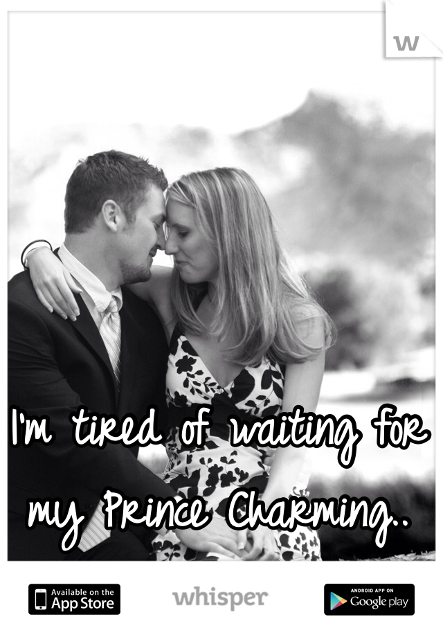I'm tired of waiting for my Prince Charming..