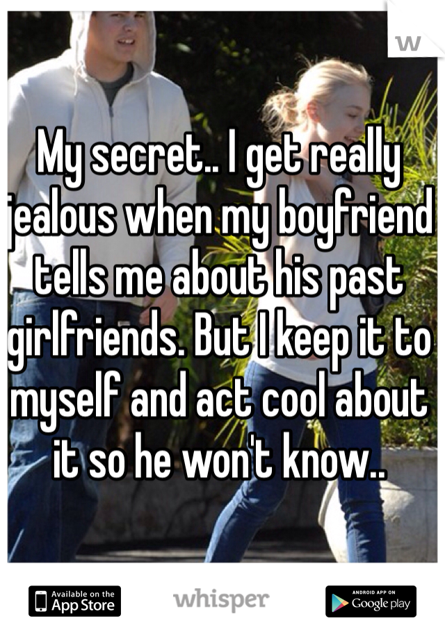 My secret.. I get really jealous when my boyfriend tells me about his past girlfriends. But I keep it to myself and act cool about it so he won't know..