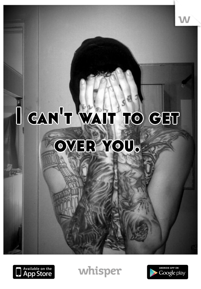 I can't wait to get over you.