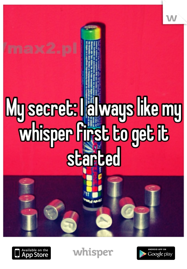 My secret: I always like my whisper first to get it started