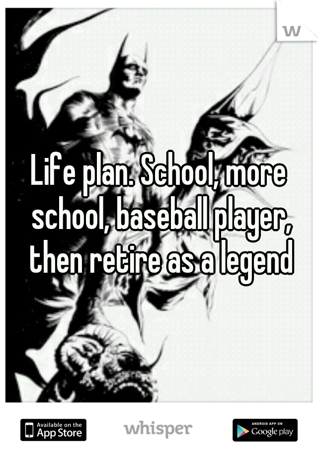 Life plan. School, more school, baseball player, then retire as a legend