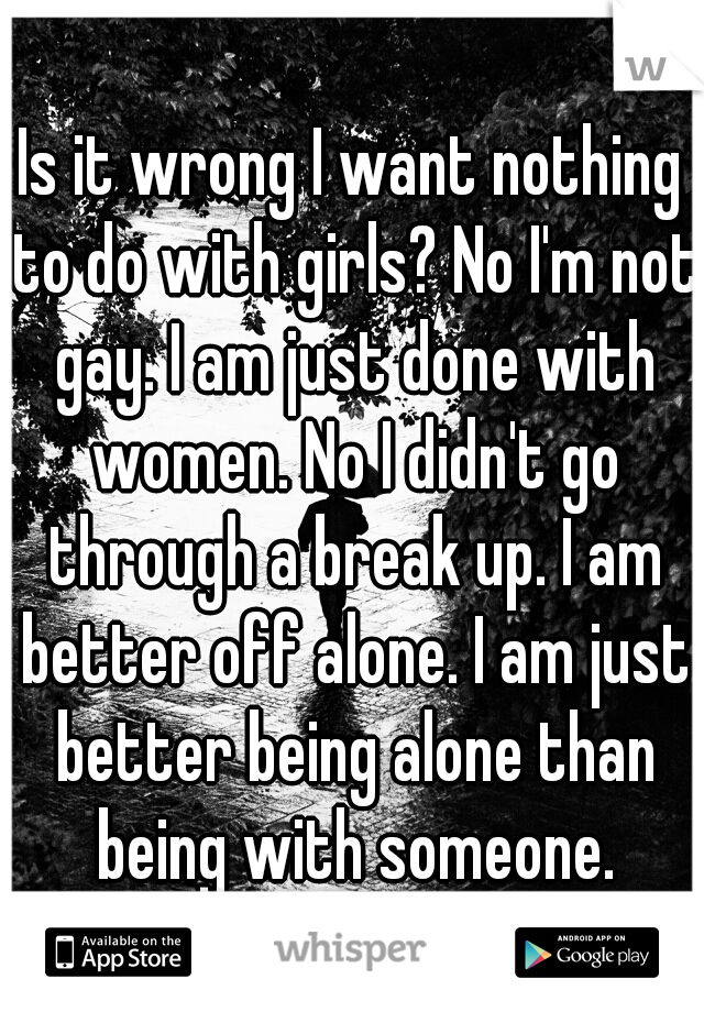 Is it wrong I want nothing to do with girls? No I'm not gay. I am just done with women. No I didn't go through a break up. I am better off alone. I am just better being alone than being with someone.