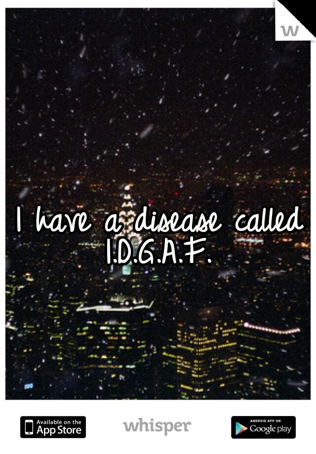 I have a disease called  I.D.G.A.F.