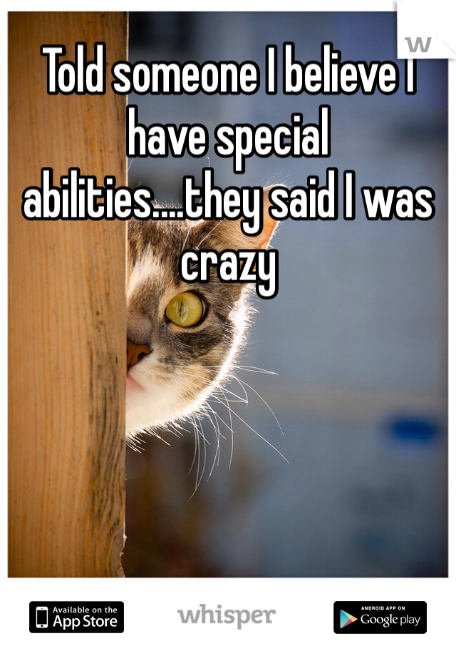 Told someone I believe I have special abilities....they said I was crazy