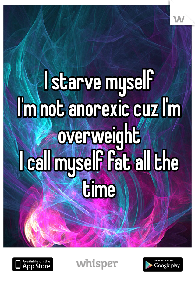 I starve myself I'm not anorexic cuz I'm overweight I call myself fat all the time