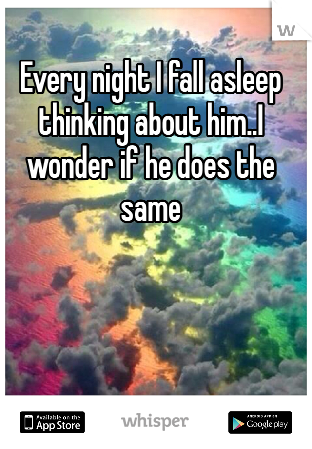 Every night I fall asleep thinking about him..I wonder if he does the same