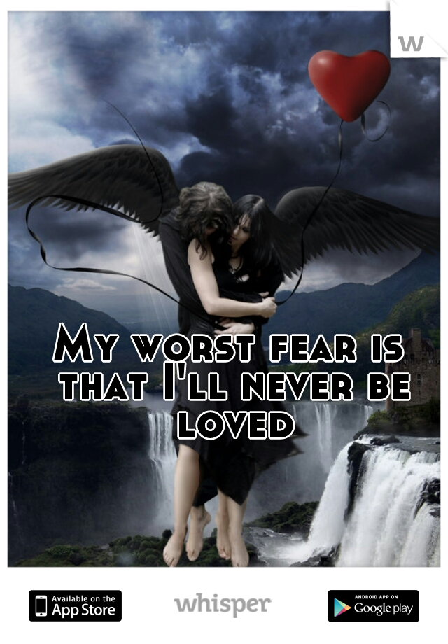 My worst fear is that I'll never be loved