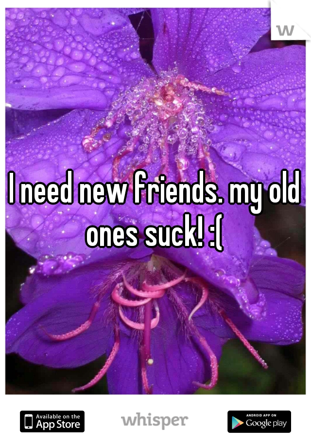 I need new friends. my old ones suck! :(
