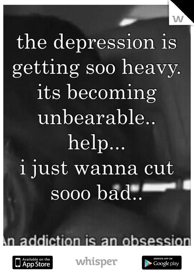 the depression is getting soo heavy. its becoming unbearable.. help... i just wanna cut sooo bad..