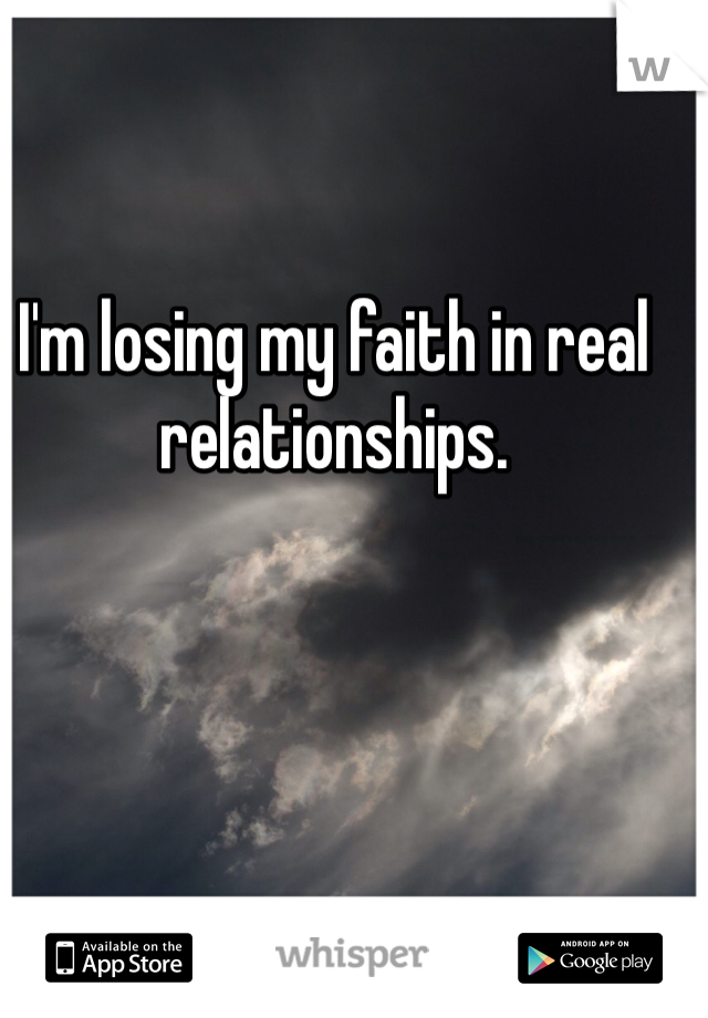 I'm losing my faith in real relationships.