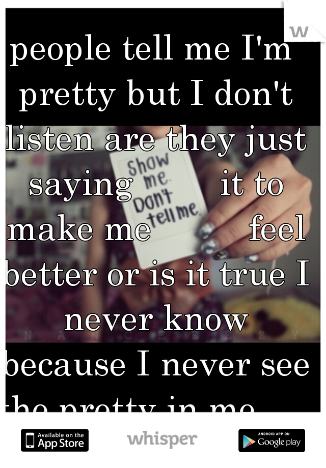 people tell me I'm pretty but I don't listen are they just saying         it to make me          feel better or is it true I never know because I never see the pretty in me