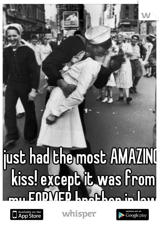 just had the most AMAZING kiss! except it was from my FORMER brother in law :-/