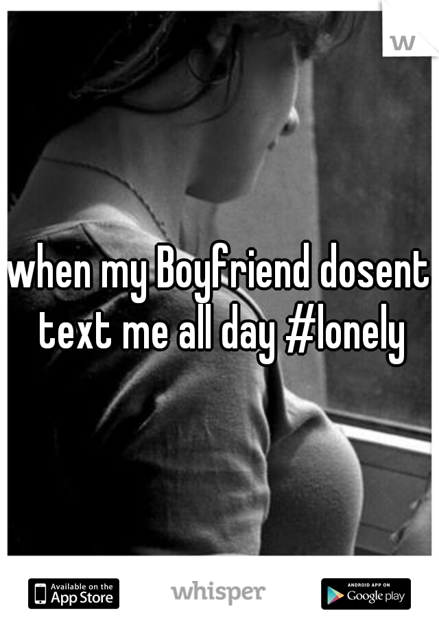 when my Boyfriend dosent text me all day #lonely