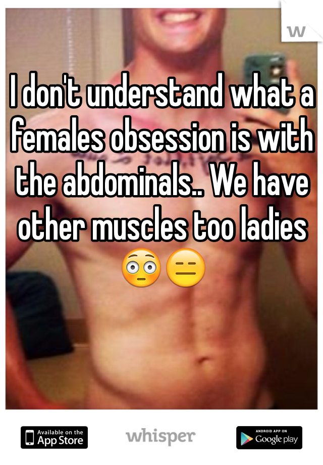 I don't understand what a females obsession is with the abdominals.. We have other muscles too ladies 😳😑