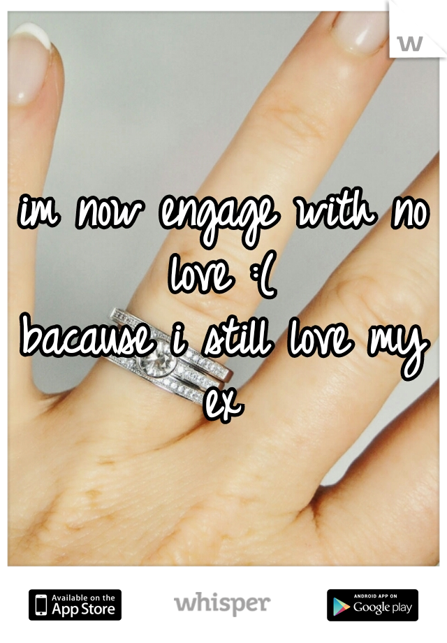 im now engage with no love :(  bacause i still love my ex