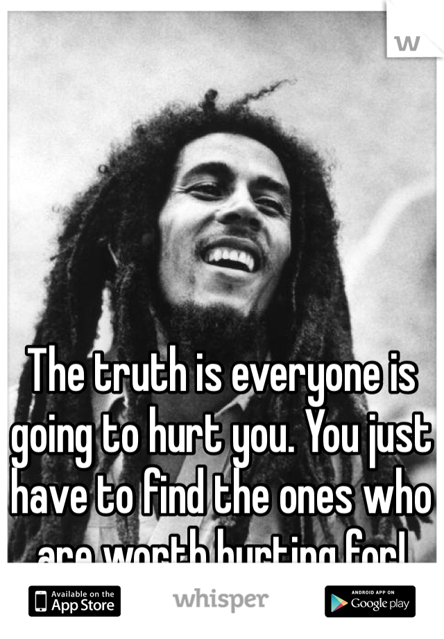 The truth is everyone is going to hurt you. You just have to find the ones who are worth hurting for!