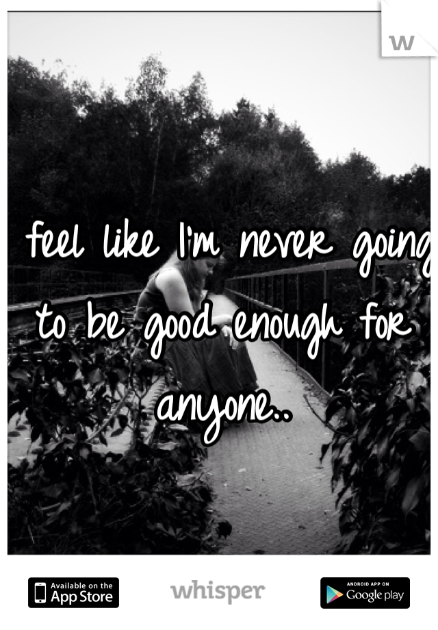 I feel like I'm never going to be good enough for anyone..