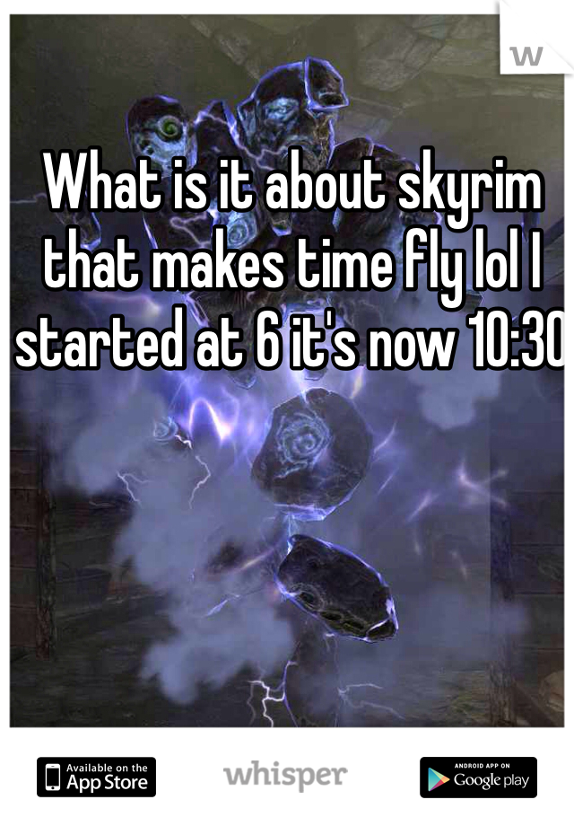 What is it about skyrim that makes time fly lol I started at 6 it's now 10:30