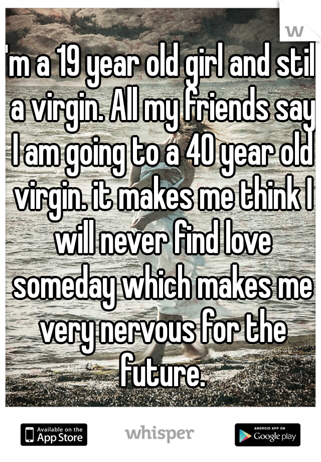 I'm a 19 year old girl and still a virgin. All my friends say I am going to a 40 year old virgin. it makes me think I will never find love someday which makes me very nervous for the future. .