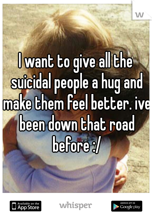 I want to give all the suicidal people a hug and make them feel better. ive been down that road before :/