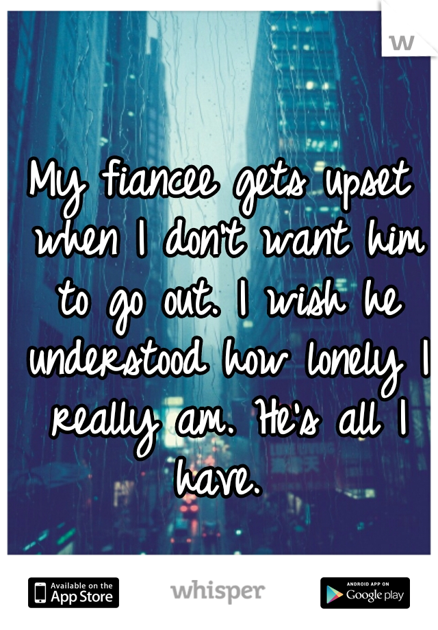 My fiancee gets upset when I don't want him to go out. I wish he understood how lonely I really am. He's all I have.