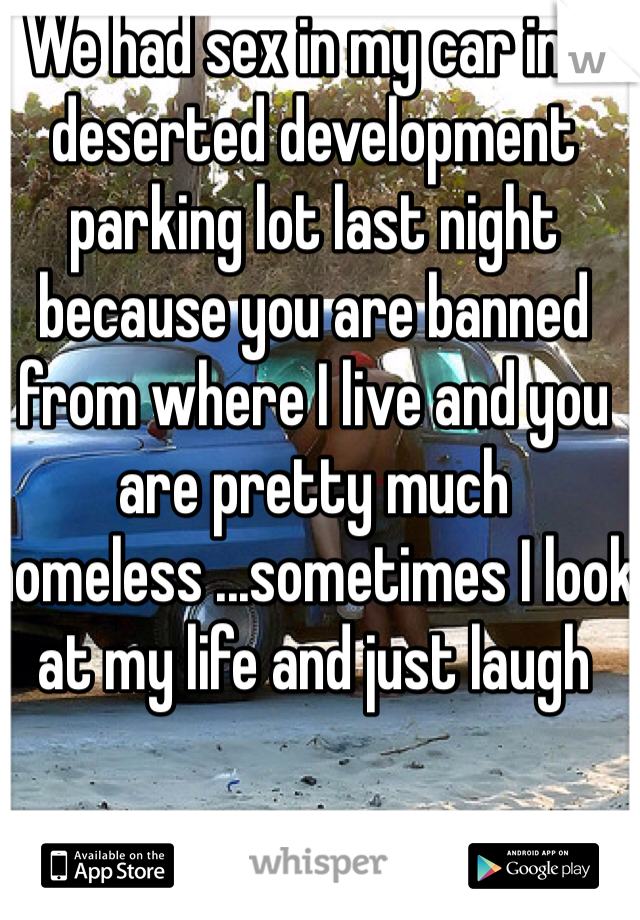 We had sex in my car in a deserted development parking lot last night because you are banned from where I live and you are pretty much homeless ...sometimes I look at my life and just laugh